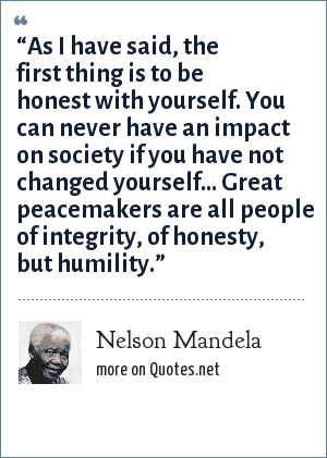 "Nelson Mandela: ""As I have said, the first thing is to be honest with yourself. You can never have an impact on society if you have not changed yourself... Great peacemakers are all people of integrity, of honesty, but humility."""