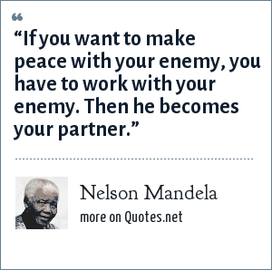 "Nelson Mandela: ""If you want to make peace with your enemy, you have to work with your enemy. Then he becomes your partner."""