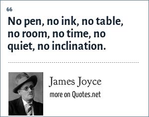 James Joyce: No pen, no ink, no table, no room, no time, no quiet, no inclination.