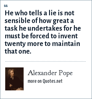 Alexander Pope: He who tells a lie is not sensible of how great a task he undertakes for he must be forced to invent twenty more to maintain that one.