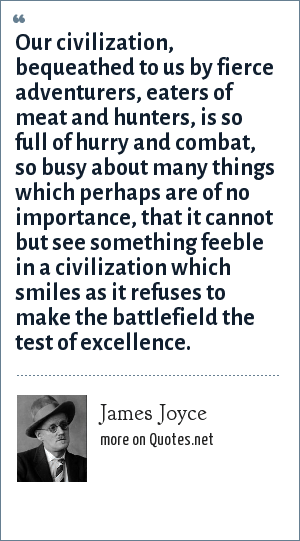 James Joyce: Our civilization, bequeathed to us by fierce adventurers, eaters of meat and hunters, is so full of hurry and combat, so busy about many things which perhaps are of no importance, that it cannot but see something feeble in a civilization which smiles as it refuses to make the battlefield the test of excellence.