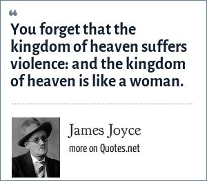 James Joyce: You forget that the kingdom of heaven suffers violence: and the kingdom of heaven is like a woman.