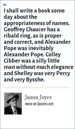 James Joyce: I shall write a book some day about the appropriateness of names. Geoffrey Chaucer has a ribald ring, as is proper and correct, and Alexander Pope was inevitably Alexander Pope. Colley Cibber was a silly little man without much elegance and Shelley was very Percy and very Bysshe.