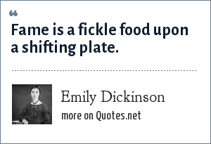 Emily Dickinson: Fame is a fickle food upon a shifting plate.