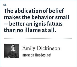 Emily Dickinson: The abdication of belief makes the behavior small -- better an ignis fatuus than no illume at all.