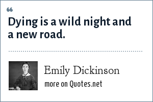 Emily Dickinson: Dying is a wild night and a new road.