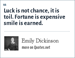 Emily Dickinson: Luck is not chance, it is toil. Fortune is expensive smile is earned.
