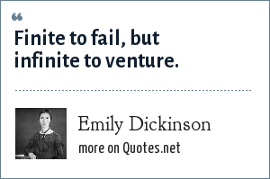 Emily Dickinson: Finite to fail, but infinite to venture.