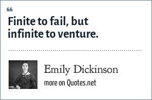 Emily Dickinson: Finite to fail, but infinite to venture.