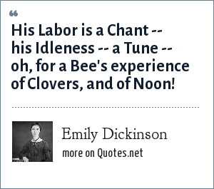 Emily Dickinson: His Labor is a Chant -- his Idleness -- a Tune -- oh, for a Bee's experience of Clovers, and of Noon!
