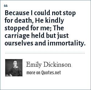 Emily Dickinson: Because I could not stop for death, He kindly stopped for me; The carriage held but just ourselves and immortality.