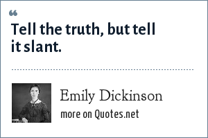 Emily Dickinson: Tell the truth, but tell it slant.