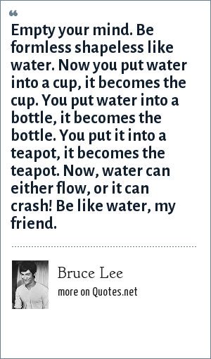 Bruce Lee: Empty your mind. Be formless shapeless like water. Now you put water into a cup, it becomes the cup. You put water into a bottle, it becomes the bottle. You put it into a teapot, it becomes the teapot. Now, water can either flow, or it can crash! Be like water, my friend.