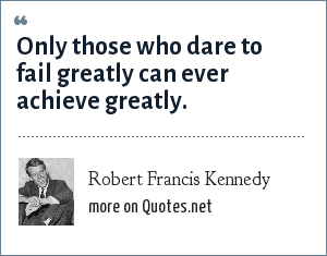 Robert Francis Kennedy: Only those who dare to fail greatly can ever achieve greatly.