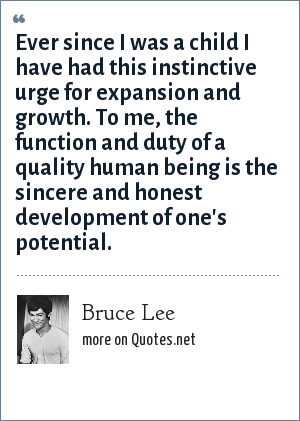 Bruce Lee: Ever since I was a child I have had this instinctive urge for expansion and growth. To me, the function and duty of a quality human being is the sincere and honest development of one's potential.