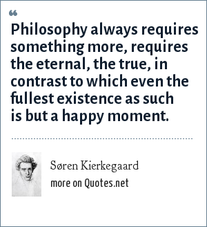 Søren Kierkegaard: Philosophy always requires something more, requires the eternal, the true, in contrast to which even the fullest existence as such is but a happy moment.