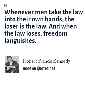 Robert Francis Kennedy: Whenever men take the law into their own hands, the loser is the law. And when the law loses, freedom languishes.