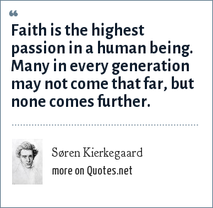 Søren Kierkegaard: Faith is the highest passion in a human being. Many in every generation may not come that far, but none comes further.