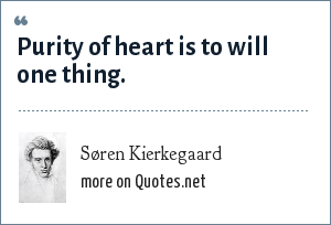 Søren Kierkegaard: Purity of heart is to will one thing.