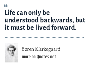 Søren Kierkegaard: Life can only be understood backwards, but it must be lived forward.