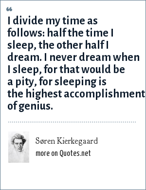 Søren Kierkegaard: I divide my time as follows: half the time I sleep, the other half I dream. I never dream when I sleep, for that would be a pity, for sleeping is the highest accomplishment of genius.
