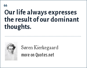 Søren Kierkegaard: Our life always expresses the result of our dominant thoughts.