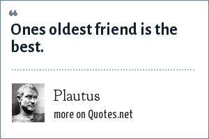 Plautus: Ones oldest friend is the best.