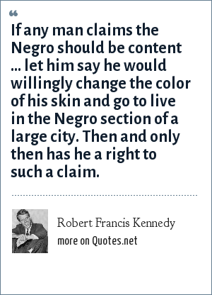 Robert Francis Kennedy: If any man claims the Negro should be content ... let him say he would willingly change the color of his skin and go to live in the Negro section of a large city. Then and only then has he a right to such a claim.