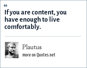 Plautus: If you are content, you have enough to live comfortably.