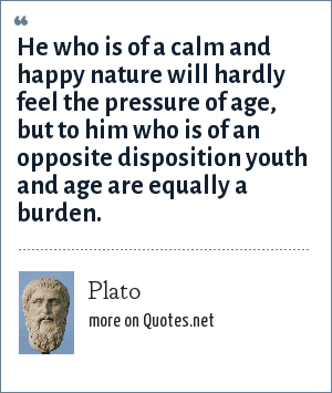 Plato: He who is of a calm and happy nature will hardly feel the pressure of age, but to him who is of an opposite disposition youth and age are equally a burden.