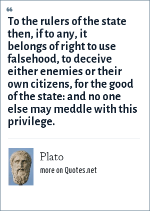 Plato: To the rulers of the state then, if to any, it belongs of right to use falsehood, to deceive either enemies or their own citizens, for the good of the state: and no one else may meddle with this privilege.