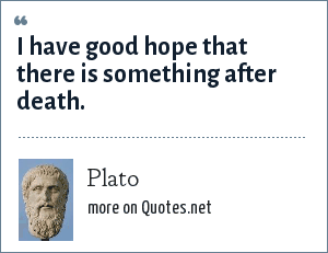 Plato: I have good hope that there is something after death.