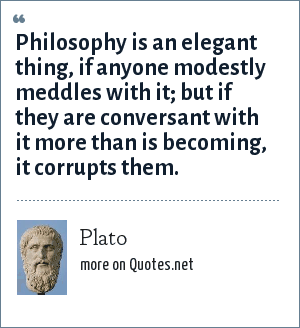 Plato: Philosophy is an elegant thing, if anyone modestly meddles with it; but if they are conversant with it more than is becoming, it corrupts them.