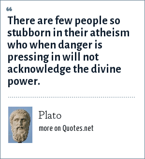 Plato: There are few people so stubborn in their atheism who when danger is pressing in will not acknowledge the divine power.