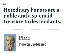 Plato: Hereditary honors are a noble and a splendid treasure to descendants.