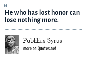 Publilius Syrus: He who has lost honor can lose nothing more.