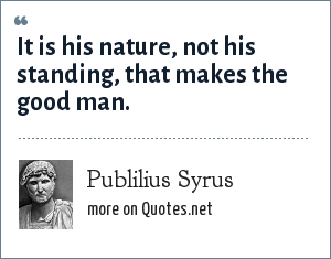 Publilius Syrus: It is his nature, not his standing, that makes the good man.