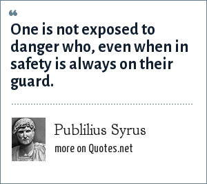 Publilius Syrus: One is not exposed to danger who, even when in safety is always on their guard.