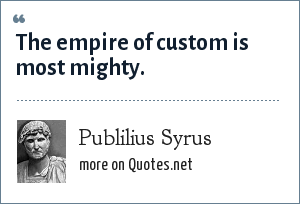 Publilius Syrus: The empire of custom is most mighty.