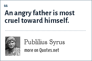 Publilius Syrus: An angry father is most cruel toward himself.