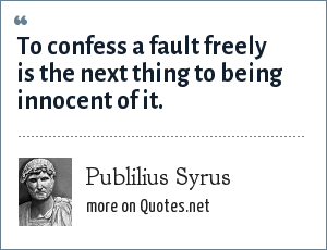 Publilius Syrus: To confess a fault freely is the next thing to being innocent of it.