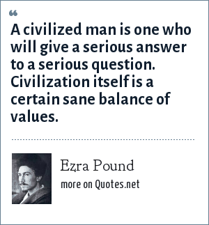 Ezra Pound: A civilized man is one who will give a serious answer to a serious question. Civilization itself is a certain sane balance of values.