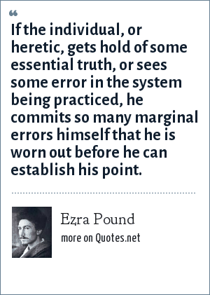 Ezra Pound: If the individual, or heretic, gets hold of some essential truth, or sees some error in the system being practiced, he commits so many marginal errors himself that he is worn out before he can establish his point.