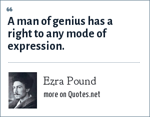 Ezra Pound: A man of genius has a right to any mode of expression.