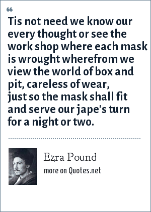 Ezra Pound: Tis not need we know our every thought or see the work shop where each mask is wrought wherefrom we view the world of box and pit, careless of wear, just so the mask shall fit and serve our jape's turn for a night or two.