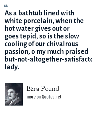 Ezra Pound: As a bathtub lined with white porcelain, when the hot water gives out or goes tepid, so is the slow cooling of our chivalrous passion, o my much praised but-not-altogether-satisfactory lady.