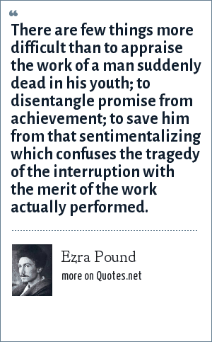 Ezra Pound: There are few things more difficult than to appraise the work of a man suddenly dead in his youth; to disentangle promise from achievement; to save him from that sentimentalizing which confuses the tragedy of the interruption with the merit of the work actually performed.