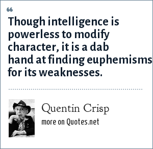 Quentin Crisp: Though intelligence is powerless to modify character, it is a dab hand at finding euphemisms for its weaknesses.