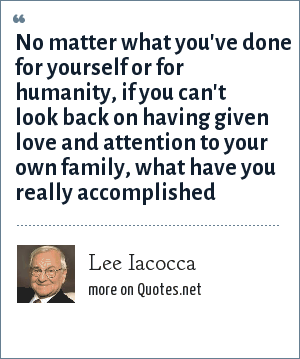 Lee Iacocca: No matter what you've done for yourself or for humanity, if you can't look back on having given love and attention to your own family, what have you really accomplished