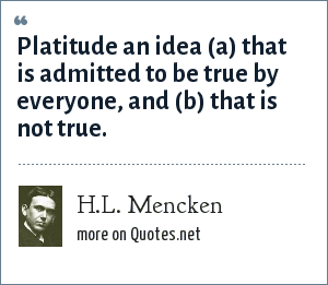 H.L. Mencken: Platitude an idea (a) that is admitted to be true by everyone, and (b) that is not true.
